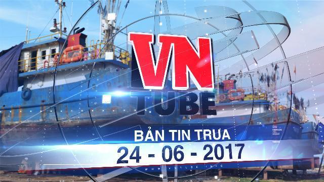 Bản tin VnTube trưa 24-06-2017: Đã thu thập đủ chứng cứ sai phạm của đơn vị đóng tàu vỏ thép