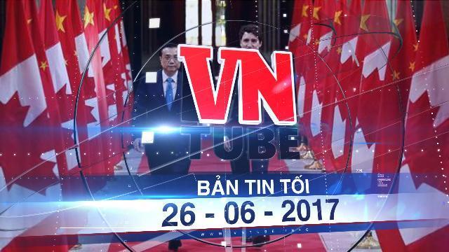 Bản tin VnTube tối 26-06-2017: Trung Quốc ký thỏa thuận dừng tấn công mạng Canada