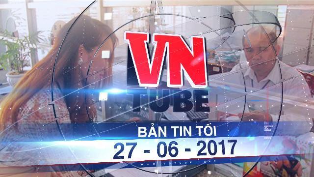 Bản tin VnTube tối 27-06-2017: Năm 2017 sẽ cấp số định danh cá nhân