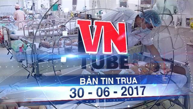 Bản tin VnTube trưa 30-06-2017: Dịch sốt xuất huyết và viêm não bùng phát trên cả nước