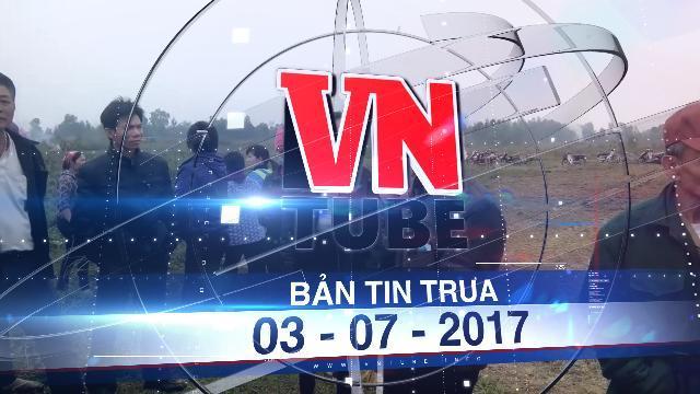 Bản tin VnTube trưa 03-07-2017: Rút dự án thu hồi đất tái định cư ở xã Đồng Tâm