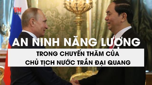 An ninh năng lượng trong chuyến thăm của Chủ tịch nước Trần Đại Quang