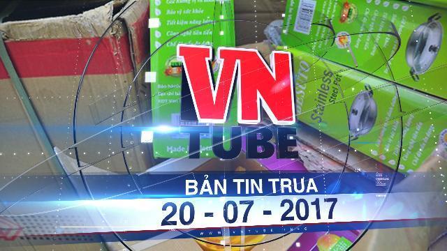 Bản tin VnTube trưa 21-07-2017: Báo động hàng Trung Quốc gắn mác hàng Việt Nam