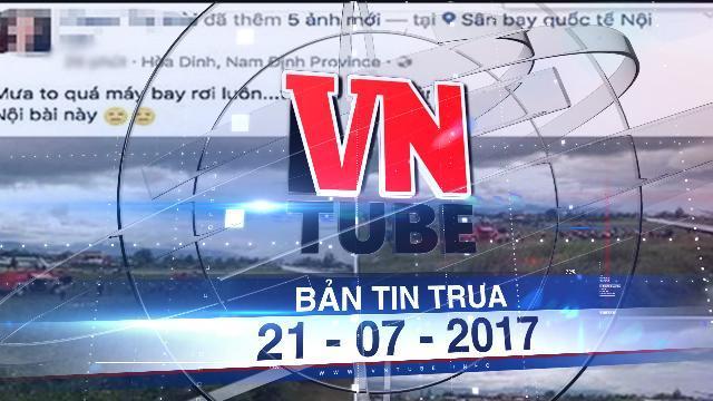 Bản tin VnTube trưa 22-07-2017: Công an điều tra vụ tung tin máy bay rơi ở Nội Bài