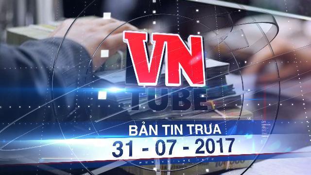 Bản tin VnTube trưa 31-07-2017: Công khai ngân sách nhà nước từ 1-8