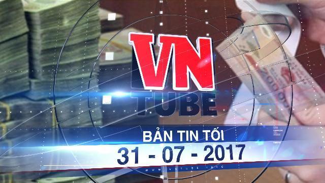 Bản tin VnTube tối 31-07-2017: Ngân sách nhà nước sắp có thêm hơn 6.000 tỉ đồng