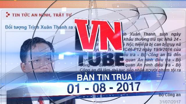 Bản tin VnTube trưa 01-08-2017: Trịnh Xuân Thanh đầu thú sau gần 1 năm bị truy nã