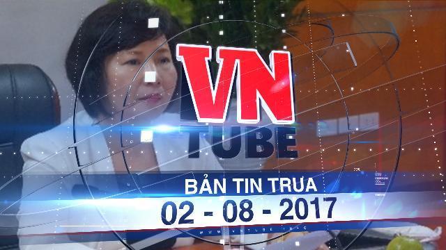 Bản tin VnTube trưa 02-08-2017: Bà Hồ Thị Kim Thoa gửi đơn xin thôi việc
