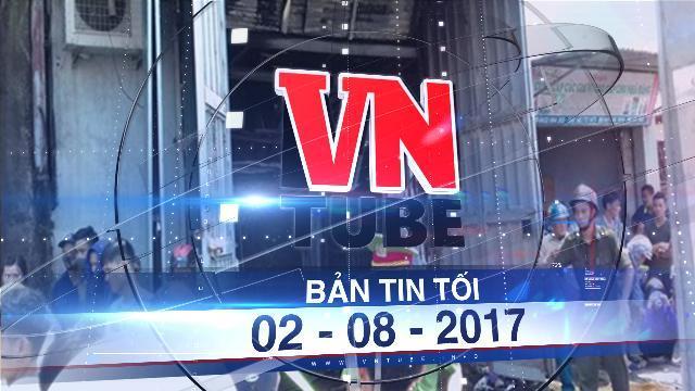 Bản tin VnTube tối 02-08-2017: Bắt khẩn cấp thợ hàn trong vụ cháy xưởng bánh kẹo làm 8 người chết