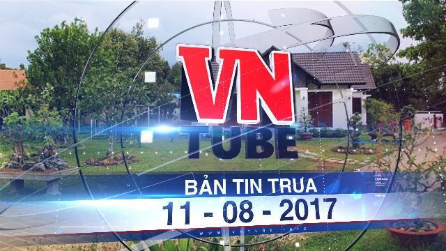 Bản tin VnTube trưa 11-08-2017: Đồng Nai sẽ tháo dỡ biệt thự trái phép của con gái lãnh đạo tỉnh