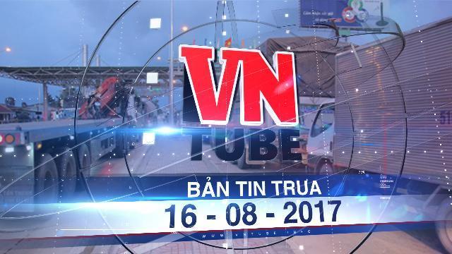 Bản tin VnTube trưa 16-08-2017: BOT Cai Lậy sẽ không dời trạm