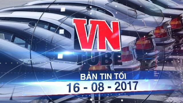 Bản tin VnTube tối 16-08-2017: Thuế tăng gấp đôi, ôtô cũ về Việt Nam đắt hơn xe mới
