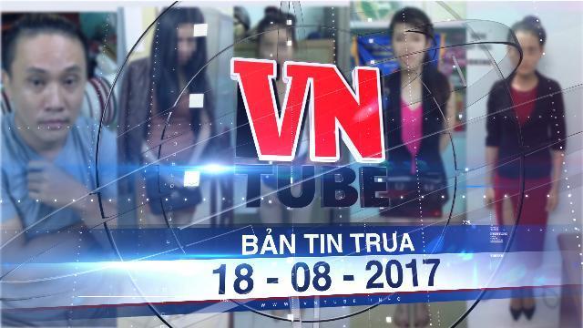 Bản tin VnTube trưa 18-08-2017: Phá đường dây người mẫu, diễn viên bán dâm 'ngàn đô'