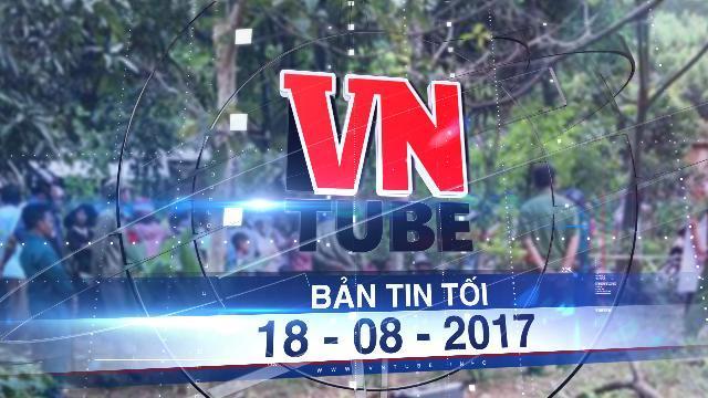 Bản tin VnTube tối 18-08-2017: Nổ bom ở Khánh Hòa, 6 người chết