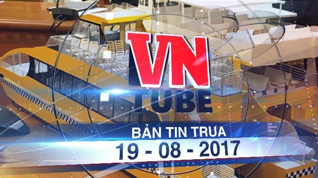 Bản tin VnTube trưa 19-08-2017: Tuyến buýt đường sông đầu tiên của Sài Gòn sắp vận hành