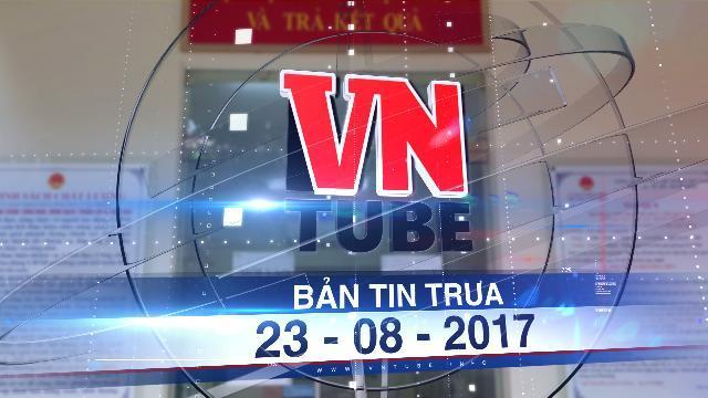 Bản tin VnTube trưa 23-08-2017: Hà Nội cho thôi việc cán bộ phường Văn Miếu bị tố hành dân