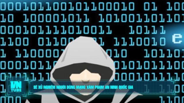 Toàn cảnh an ninh mạng tuần 4 tháng 08: Sẽ xử nghiêm người dùng mạng xâm phạm an ninh quốc gia