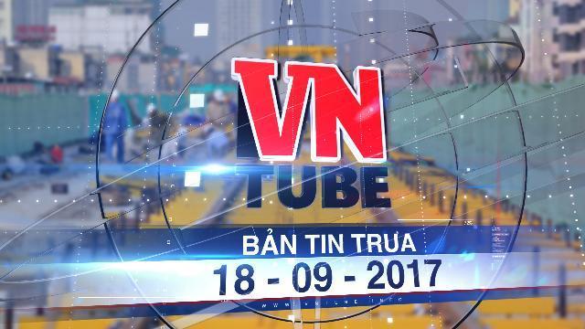 Bản tin VnTube trưa 18-09-2017: Đường sắt Cát Linh - Hà Đông 'phá sản' kế hoạch chạy thử