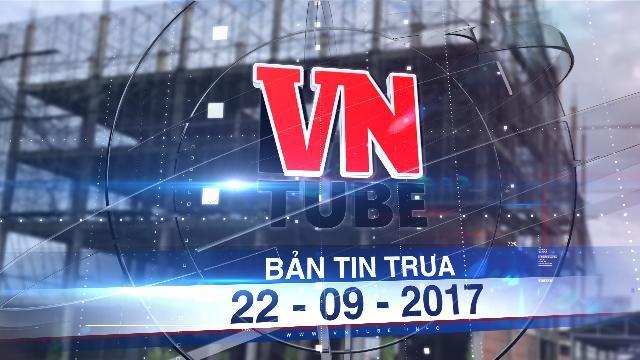 Bản tin VnTube trưa 22-09-2017: Trả lại hơn 7.000 m2 đất sau sai phạm ở Ban Chỉ đạo Tây Nam bộ