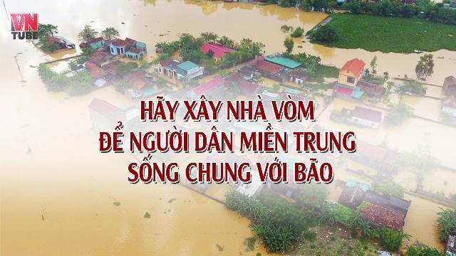 Hãy xây nhà vòm để người dân miền Trung sống chung với bão