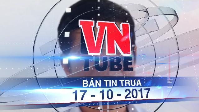 Bản tin VnTube trưa 17-10-2017: Triển khai quyết định kỷ luật tại Ban chỉ đạo Tây Nam Bộ
