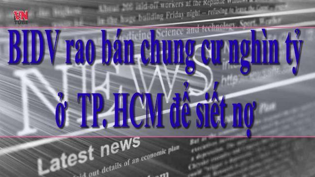 BIDV rao bán chung cư nghìn tỉ ở TP HCM để siết nợ