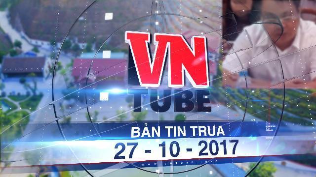Bản tin VnTube trưa 27-10-2017: Yên Bái giao Sở TN&MT kiến nghị mức kỷ luật ông Quý