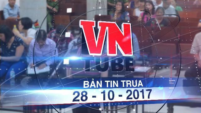 Bản tin VnTube trưa 28-10-2017: Bà Châu Thị Thu Nga kháng cáo toàn bộ bản án sơ thẩm