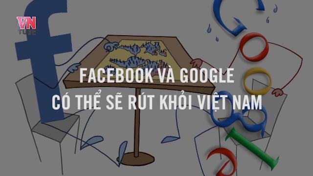 Facebook và Google có thể sẽ rút khỏi Việt Nam