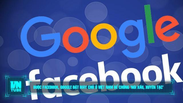 Toàn cảnh an ninh mạng số 1 tháng 11: Buộc Facebook, Google đặt máy chủ ở Việt Nam