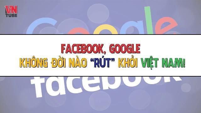 """Facebook, Google không đời nào """"rút"""" khỏi Việt Nam!"""