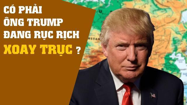 Có phải Ông Trump đang rục rịch xoay trục?
