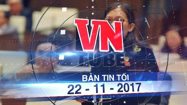 Bản tin VnTube tối 22-11-2017: Đại biểu Quốc hội quan ngại việc lợi dụng dấu mật 'ém' thông tin tham nhũng