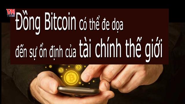 Đồng Bitcoin có thể đe dọa đến sự ổn định của tài chính thế giới