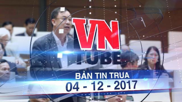 Bản tin VnTube trưa 04-12-2017: Đại biểu Quốc hội đề xuất Nhà nước mua lại BOT Cai Lậy