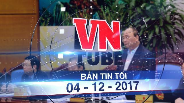 Bản tin VnTube tối 04-12-2017: Thủ tướng gấp rút họp nóng về BOT Cai Lậy