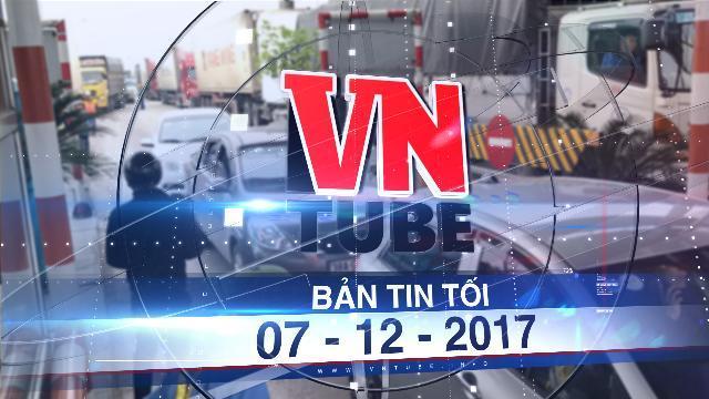 Bản tin VnTube tối 07-12-2017: Tổng cục Đường bộ yêu cầu sẵn sàng xả trạm BOT Biên Hòa nếu ùn tắc