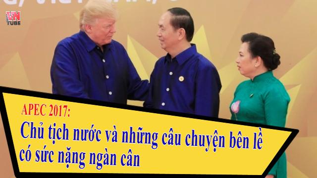 APEC 2017 Chủ tịch nước và những câu chuyện bên lề có sức nặng ngàn cân
