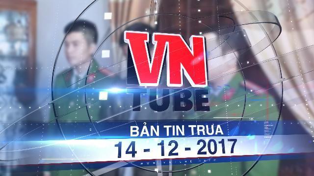 Bản tin VnTube trưa 14-12-2017: Bắt giam con trai đánh cha bị gãy xương sườn
