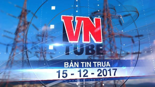 Bản tin VnTube trưa 15-12-2017: Chuyên gia WB cảnh báo: Nguồn điện giá rẻ của Việt Nam đã hết