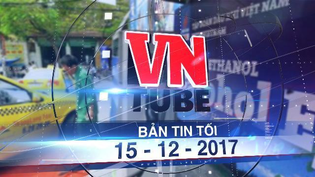 Bản tin VnTube tối 15-12-2017: Chính thức bán xăng E5 RON92 trên toàn quốc