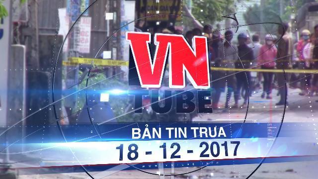 Bản tin VnTube trưa 18-12-2017: Tìm thấy thi thể, xác định được nghi can vụ đầu người trong thùng rác