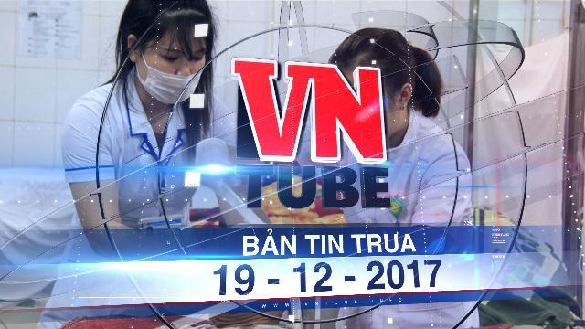 Bản tin VnTube trưa 19-12-2017: Bắt khẩn cấp 7 người trong vụ chém nhau vì tranh chấp đất