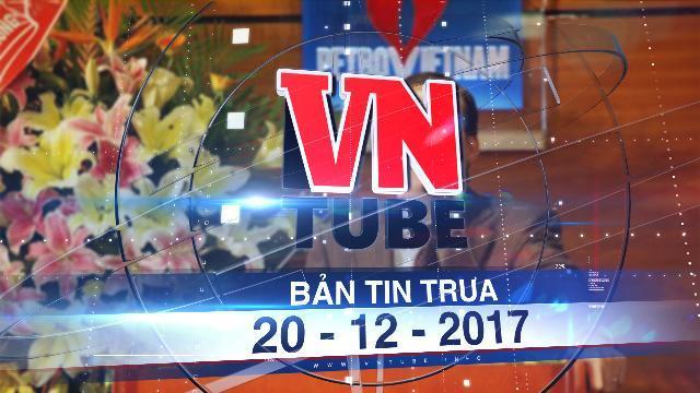 Bản tin VnTube trưa 20-12-2017: Khởi tố nguyên Tổng giám đốc tập đoàn dầu khí Việt Nam