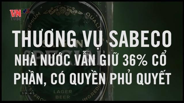 Thương vụ Sabeco Nhà nước vẫn giữ 36% cổ phần, có quyền phủ quyết