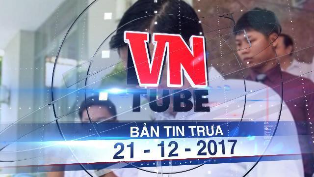 Bản tin VnTube trưa 21-12-2017: Đề nghị truy tố ông Đinh La Thăng