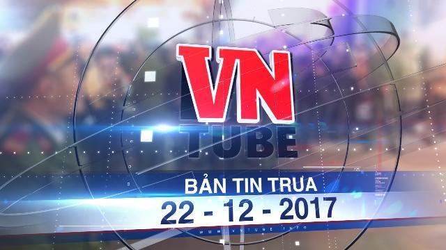 Bản tin VnTube trưa 22-12-2017: Phong tỏa nhà riêng ông Phan Văn Anh Vũ