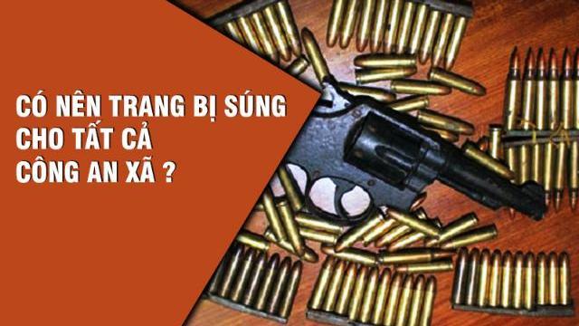 Có nên trang bị súng cho tất cả công an xã ?