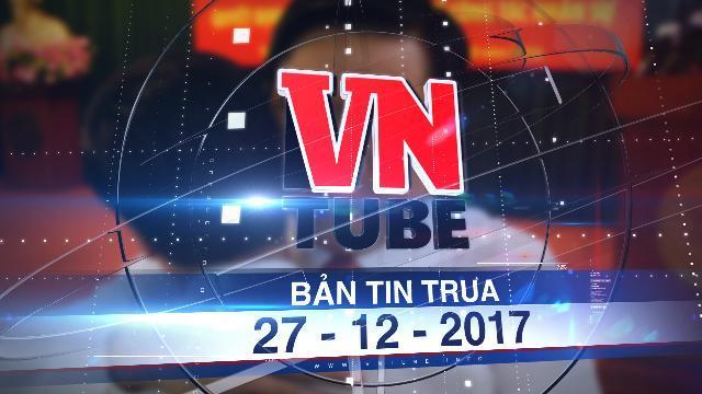 Bản tin VnTube trưa 27-12-2017: Ông Đinh La Thăng bị truy tố ở khung hình phạt 20 năm tù