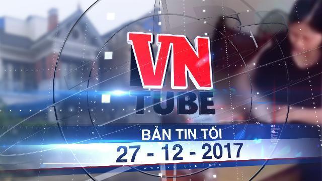 Bản tin VnTube tối 27-12-2017: Khởi tố bị can, bắt tạm giam y sĩ khiến 103 bệnh nhi mắc sùi mào gà